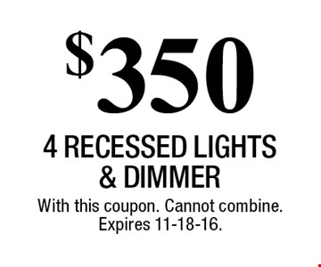$350 4 RECESSED LIGHTS & DIMMER. With this coupon. Cannot combine. Expires 11-18-16.