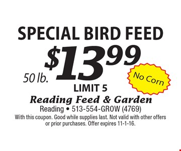 $13.99 Special Bird Feed LIMIT 550 lb. With this coupon. Good while supplies last. Not valid with other offers or prior purchases. Offer expires 11-1-16.