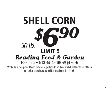 $6.90 Shell Corn LIMIT 5, 50 lb. With this coupon. Good while supplies last. Not valid with other offers or prior purchases. Offer expires 11-1-16.