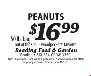 $16.99 Peanuts out of the shell - woodpeckers' favorite. 50 lb. bag. With this coupon. Good while supplies last. Not valid with other offers or prior purchases. Offer expires 11-1-16.