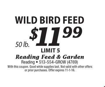 $11.99 Wild Bird Feed 50 lb. LIMIT 5. With this coupon. Good while supplies last. Not valid with other offers or prior purchases. Offer expires 11-1-16.