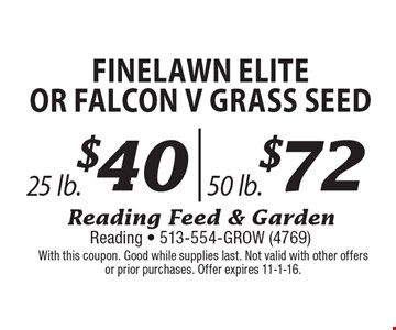 Finelawn Elite or Falcon V Grass Seed $40 25 lb. OR $72 50 lb. With this coupon. Good while supplies last. Not valid with other offers or prior purchases. Offer expires 11-1-16.