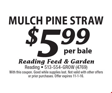 $5.99 Mulch Pine Straw per bale. With this coupon. Good while supplies last. Not valid with other offers or prior purchases. Offer expires 11-1-16.