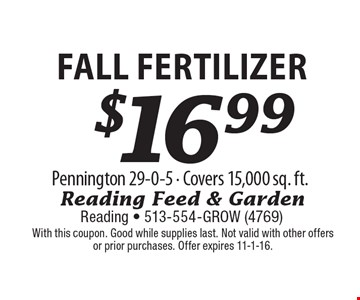 $16.99 FALL FERTILIZER Pennington 29-0-5 - Covers 15,000 sq. ft. With this coupon. Good while supplies last. Not valid with other offers or prior purchases. Offer expires 11-1-16.