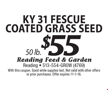 $55 Ky 31 Fescue COATED Grass Seed 50 lb.. With this coupon. Good while supplies last. Not valid with other offers or prior purchases. Offer expires 11-1-16.