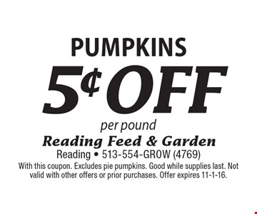 5¢ off Pumpkins per pound. With this coupon. Excludes pie pumpkins. Good while supplies last. Not valid with other offers or prior purchases. Offer expires 11-1-16.