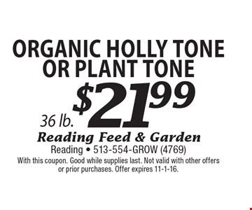 $21.99 Organic Holly Tone Or Plant Tone, 36 lb. With this coupon. Good while supplies last. Not valid with other offers or prior purchases. Offer expires 11-1-16.