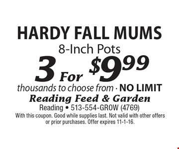 3 For $9.99 Hardy Fall Mums 8-Inch Pots. With this coupon. Good while supplies last. Not valid with other offers or prior purchases. Offer expires 11-1-16.