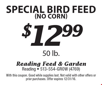 $12.99 special bird feed (no corn) 50 lb. . With this coupon. Good while supplies last. Not valid with other offers or prior purchases. Offer expires 12/31/16.