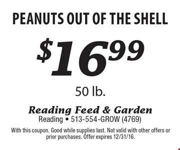 $16.99 Peanuts out of the shell 50 lb. With this coupon. Good while supplies last. Not valid with other offers or prior purchases. Offer expires 12/31/16.