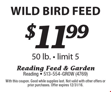 $11.99 wild bird feed 50 lb. - limit 5. With this coupon. Good while supplies last. Not valid with other offers or prior purchases. Offer expires 12/31/16.