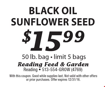 $15.99 black oil sunflower seed 50 lb. bag - limit 5 bags. With this coupon. Good while supplies last. Not valid with other offersor prior purchases. Offer expires 12/31/16.