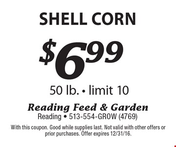 $6.99 shell corn 50 lb. - limit 10. With this coupon. Good while supplies last. Not valid with other offers or prior purchases. Offer expires 12/31/16.