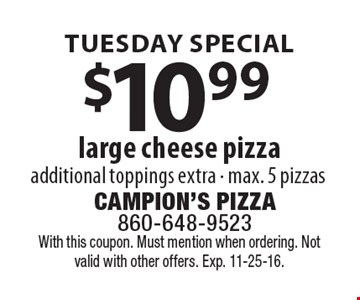 TUESDAY SPECIAL. $10.99 large cheese pizza, additional toppings extra, max. 5 pizzas. With this coupon. Must mention when ordering. Not valid with other offers. Exp. 11-25-16.