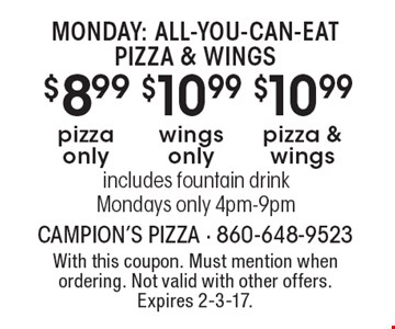 Monday: all-you-can-eat pizza & wings. $8.99 pizza only. $10.99 wings only. $10.99 pizza & wings. Includes fountain drink. Mondays only 4pm-9pm. With this coupon. Must mention when ordering. Not valid with other offers. Expires 2-3-17.