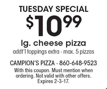Tuesday special. $10.99 lg. cheese pizza. Addt'l toppings extra. Max. 5 pizzas. With this coupon. Must mention when ordering. Not valid with other offers. Expires 2-3-17.