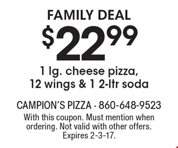 Family Deal. $22.99 1 lg. cheese pizza, 12 wings & 1 2-ltr soda. With this coupon. Must mention when ordering. Not valid with other offers. Expires 2-3-17.