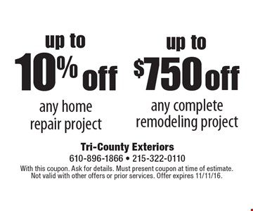up to $750 off any complete remodeling project. up to 10% off any home repair project. With this coupon. Ask for details. Must present coupon at time of estimate. Not valid with other offers or prior services. Offer expires 11/11/16.