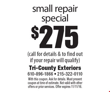 $275 small repair special (call for details & to find out if your repair will qualify). With this coupon. Ask for details. Must present coupon at time of estimate. Not valid with other offers or prior services. Offer expires 11/11/16.