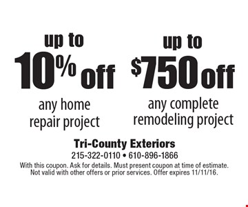 up to $750 off any complete remodeling project. up to10% off any home repair project. With this coupon. Ask for details. Must present coupon at time of estimate. Not valid with other offers or prior services. Offer expires 11/11/16.