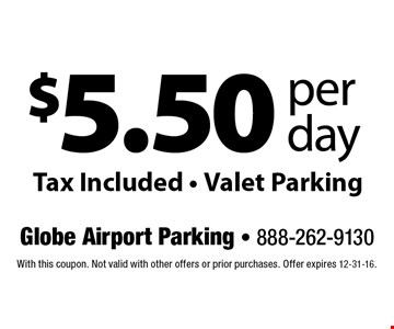 $5.50 per day Tax Included • Valet Parking. With this coupon. Not valid with other offers or prior purchases. Offer expires 12-31-16.