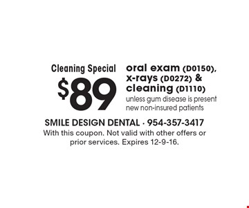 Cleaning Special. $89 oral exam (D0150), x-rays (D0272) & cleaning (D1110). Unless gum disease is present. New non-insured patients. With this coupon. Not valid with other offers or prior services. Expires 12-9-16.