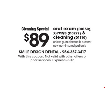 Cleaning Special $89 oral exam (D0150), x-rays (D0272) & cleaning (D1110)unless gum disease is present. new non-insured patients. With this coupon. Not valid with other offers or prior services. Expires 2-3-17.
