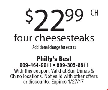 $22.99 four cheesesteaksAdditional charge for extras. With this coupon. Valid at San Dimas & Chino locations. Not valid with other offers or discounts. Expires 1/27/17.