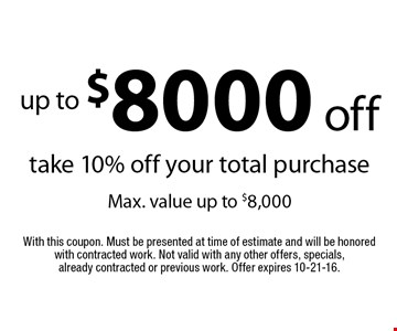 up to $8000 off take 10% off your total purchase Max. value up to $8,000. With this coupon. Must be presented at time of estimate and will be honored with contracted work. Not valid with any other offers, specials, already contracted or previous work. Offer expires 10-21-16.
