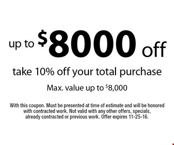 Up to $8000 off! Take 10% off your total purchase. Max. value up to $8,000. With this coupon. Must be presented at time of estimate and will be honored with contracted work. Not valid with any other offers, specials, already contracted or previous work. Offer expires 11-25-16.