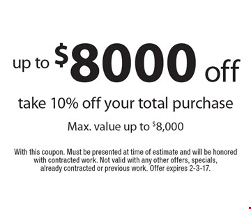 Up to $8000 off. Take 10% off your total purchase. Max. value up to $8,000. With this coupon. Must be presented at time of estimate and will be honored with contracted work. Not valid with any other offers, specials, already contracted or previous work. Offer expires 2-3-17.