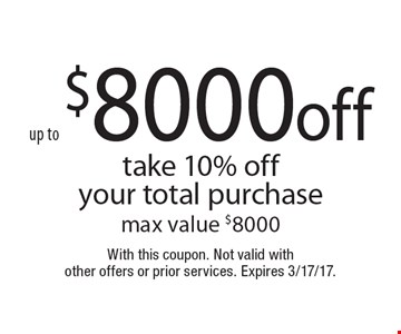 Up to $8000 off. Take 10% off your total purchase. Max value $8000. With this coupon. Not valid with other offers or prior services. Expires 3/17/17.