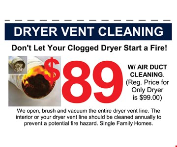 Dryer Vent Cleaning $89 with Air duct cleaning. (Reg. price for only dryer is $99.00). We open, brush and vacuum the entire dryer vent line. The interior or your dryer vent line should be cleaned annually to prevent a potential fire hazard. Single family homes.