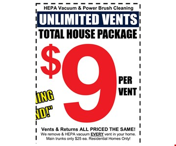 Unlimited vent cleaning  $9 per vent Hepa vacuum and Power brush cleaning. Vents & returns all priced the same! We remove & HEPA vacuum EVERY vent in your home. Main trunks only $25 ea. Residential Homes Only!