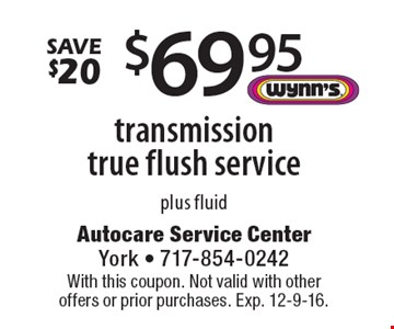 $69.95 transmission true flush service plus fluid. Save $20. With this coupon. Not valid with other offers or prior purchases. Exp. 12-9-16.