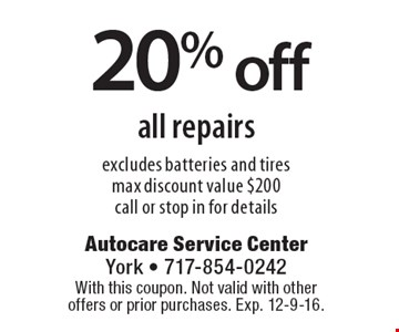 20% off all repairs. Excludes batteries and tires. Max discount value $200. Call or stop in for details. With this coupon. Not valid with other offers or prior purchases. Exp. 12-9-16.