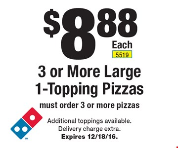 $8.88 3 or More Large 1-Topping Pizzas must order 3 or more pizzas. Additional toppings available. Delivery charge extra. Expires 12/18/16.