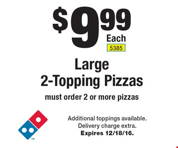 $9.99 Large 2-Topping Pizzas must order 2 or more pizzas. Additional toppings available. Delivery charge extra. Expires 12/18/16.