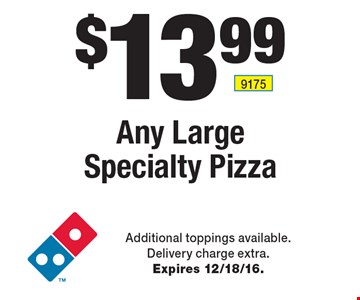 $13.99 Any Large Specialty Pizza. Additional toppings available. Delivery charge extra. Expires 12/18/16.