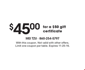 $45.00 for a $50 gift certificate. With this coupon. Not valid with other offers. Limit one coupon per table. Expires 11-25-16.