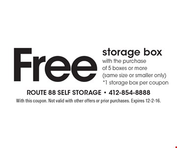 Free storage box with the purchase of 5 boxes or more (same size or smaller only)*1 storage box per coupon. With this coupon. Not valid with other offers or prior purchases. Expires 12-2-16.