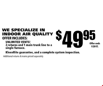 WE SPECIALIZE IN INDOOR AIR QUALITY $49.95 unlimited vents! 2 returns and 1 main trunk line to a single furnace.KleenRite guarantee, and a complete system inspection. Additional returns & mains priced separately. Offer ends 1/20/17.