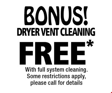BONUS! FREE* dryer vent cleaning. With full system cleaning. Some restrictions apply, please call for details. *Offer valid for new customers only and with full system cleaning. Regular price for dryer vent cleaning is $69.95 for the 1st 10 feet and $6 per ft. after for the main level only. 2nd story vents additional.