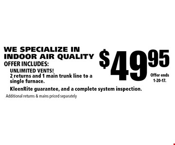 WE SPECIALIZE IN INDOOR AIR QUALITY $49.95 unlimited vents! 2 returns and 1 main trunk line to a single furnace.KleenRite guarantee, and a complete system inspection. Additional returns & mains priced separately. Offer ends 1-20-17.