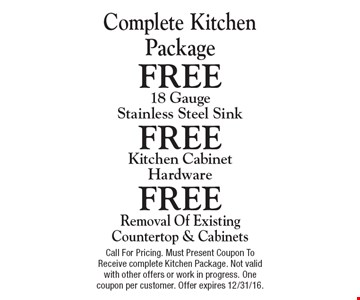 Complete Kitchen Package. FREE Removal Of Existing Countertop & Cabinets,18 Gauge Stainless Steel Sink & Kitchen Cabinet Hardware. Call For Pricing. Must Present Coupon To Receive complete Kitchen Package. Not valid with other offers or work in progress. One coupon per customer. Offer expires 12/31/16.