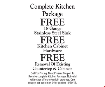 Complete Kitchen Package. FREE 18 Gauge Stainless Steel Sink FREE Kitchen Cabinet Hardware FREE Removal Of Existing Countertop & Cabinets Call For Pricing. Must Present Coupon To Receive complete Kitchen Package. Not valid with other offers or work in progress. One coupon per customer. Offer expires 11/30/16.