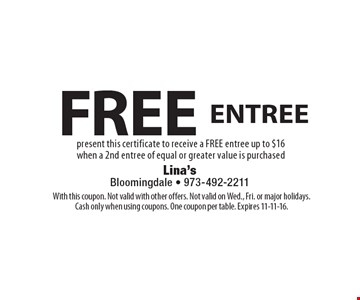 FREE ENTREE present this certificate to receive a FREE entree up to $16 when a 2nd entree of equal or greater value is purchased. With this coupon. Not valid with other offers. Not valid on Wed., Fri. or major holidays.Cash only when using coupons. One coupon per table. Expires 11-11-16.