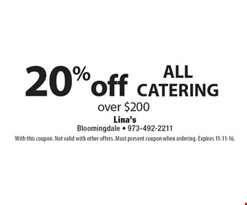 20% off ALL CATERING over $200. With this coupon. Not valid with other offers. Must present coupon when ordering. Expires 11-11-16.