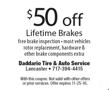 $50 off Lifetime Brakes. Free brake inspection. Most vehicles rotor replacement, hardware & other brake components extra. With this coupon. Not valid with other offers or prior services. Offer expires 11-25-16.