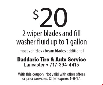 $20 2 wiper blades and fill washer fluid up to 1 gallon. Most vehicles. Beam blades additional. With this coupon. Not valid with other offers or prior services. Offer expires 1-6-17.